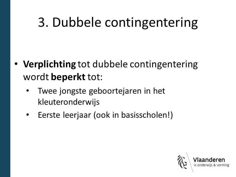 3. Dubbele contingentering Verplichting tot dubbele contingentering wordt beperkt tot: Twee jongste geboortejaren in het kleuteronderwijs Eerste leerj