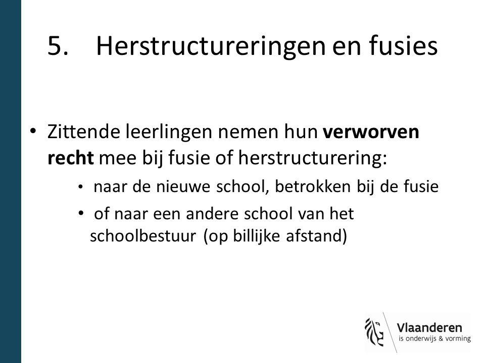5.Herstructureringen en fusies Zittende leerlingen nemen hun verworven recht mee bij fusie of herstructurering: naar de nieuwe school, betrokken bij d