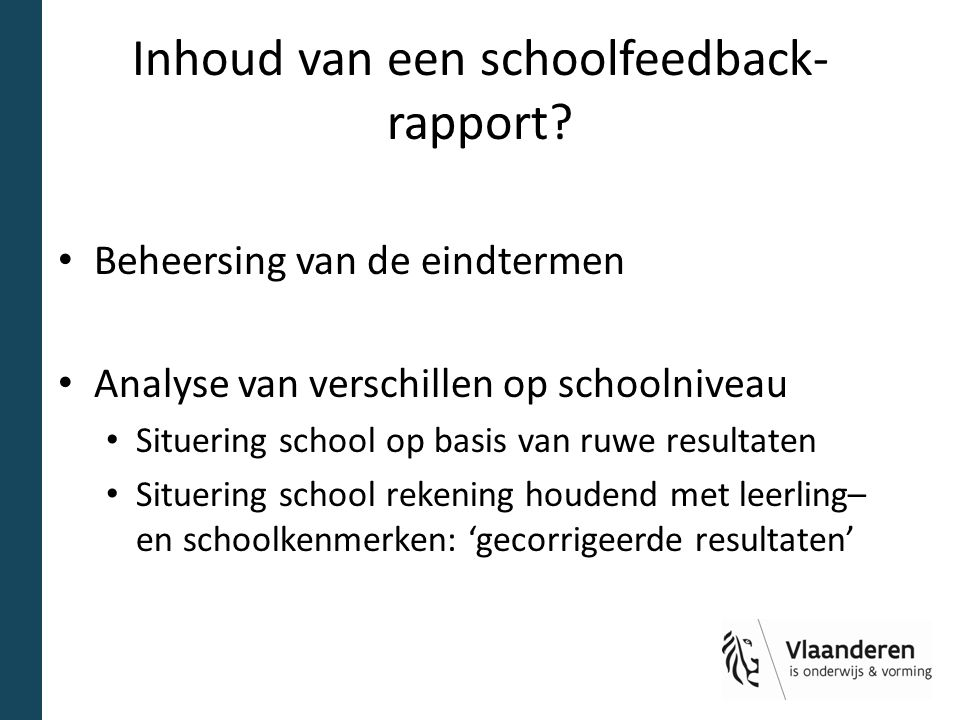 Inhoud van een schoolfeedback- rapport? Beheersing van de eindtermen Analyse van verschillen op schoolniveau Situering school op basis van ruwe result