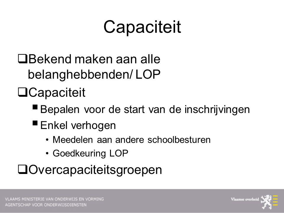 Capaciteit  Bekend maken aan alle belanghebbenden/ LOP  Capaciteit  Bepalen voor de start van de inschrijvingen  Enkel verhogen Meedelen aan andere schoolbesturen Goedkeuring LOP  Overcapaciteitsgroepen