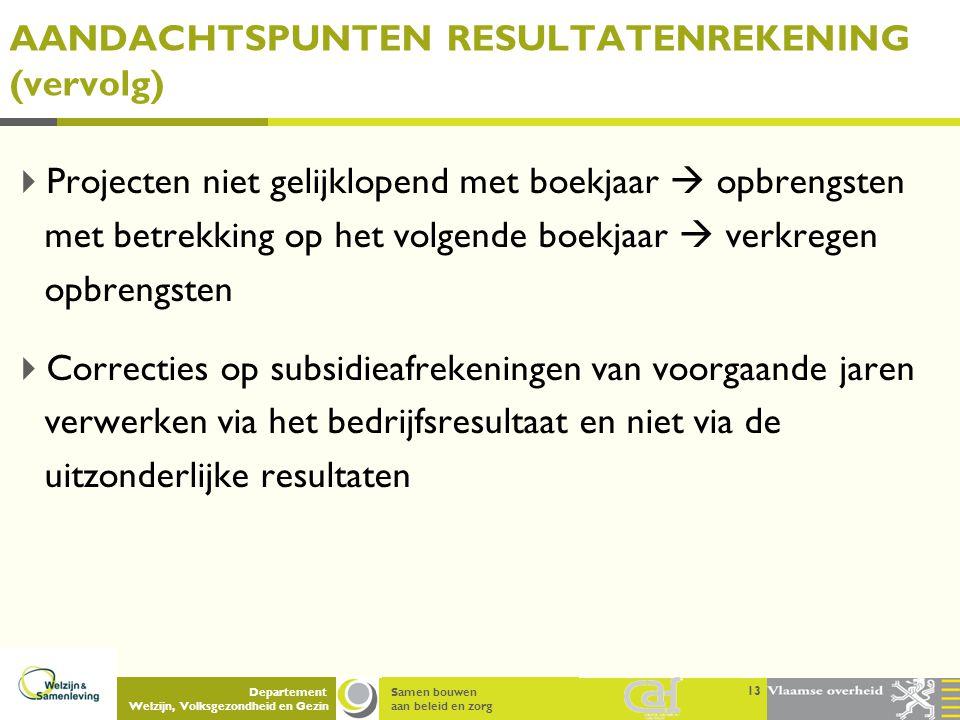 Samen bouwen aan beleid en zorg Departement Welzijn, Volksgezondheid en Gezin AANDACHTSPUNTEN RESULTATENREKENING (vervolg)  Projecten niet gelijklope