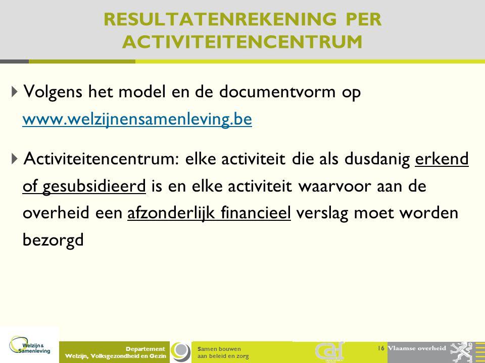 Samen bouwen aan beleid en zorg Departement Welzijn, Volksgezondheid en Gezin RESULTATENREKENING PER ACTIVITEITENCENTRUM  Volgens het model en de doc