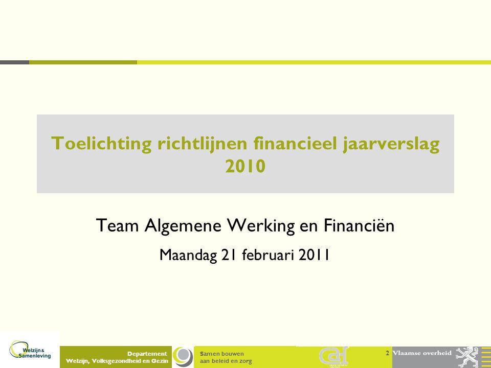 Samen bouwen aan beleid en zorg Departement Welzijn, Volksgezondheid en Gezin 2 Toelichting richtlijnen financieel jaarverslag 2010 Team Algemene Werk