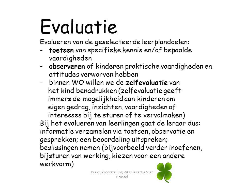 Praktijkvoorstelling WO Klavertje Vier Brussel Evaluatie Evalueren van de geselecteerde leerplandoelen: -toetsen van specifieke kennis en/of bepaalde