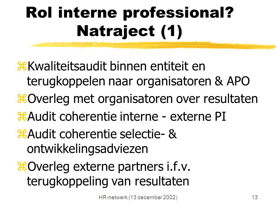 HR-netwerk (13 december 2002)13 Rol interne professional? Natraject (1) zKwaliteitsaudit binnen entiteit en terugkoppelen naar organisatoren & APO zOv
