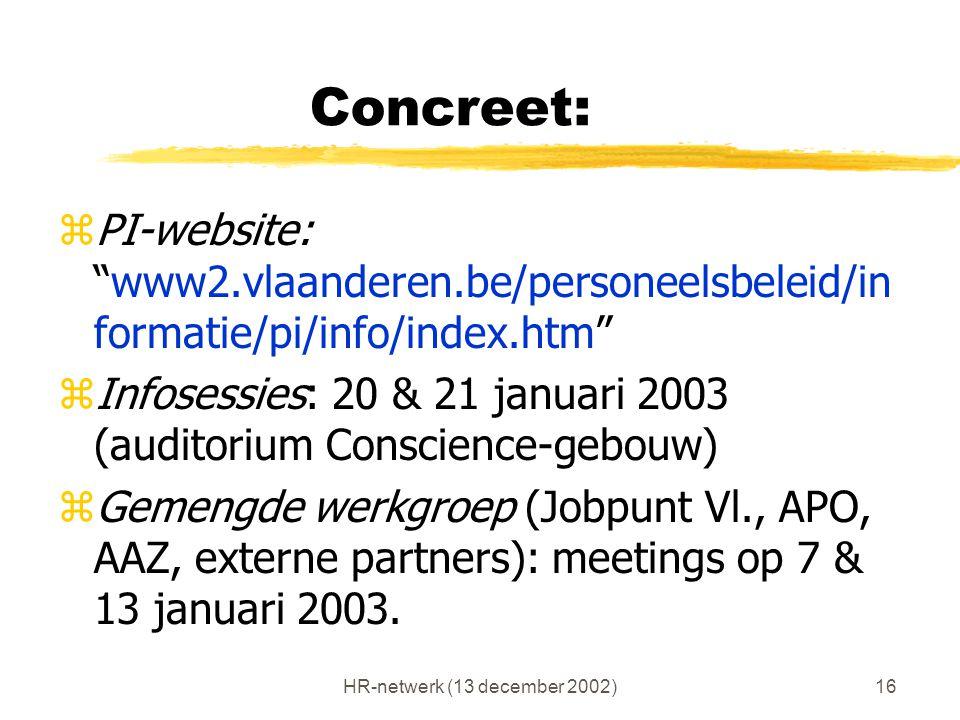"""HR-netwerk (13 december 2002)16 Concreet: zPI-website: """"www2.vlaanderen.be/personeelsbeleid/in formatie/pi/info/index.htm"""" zInfosessies: 20 & 21 janua"""