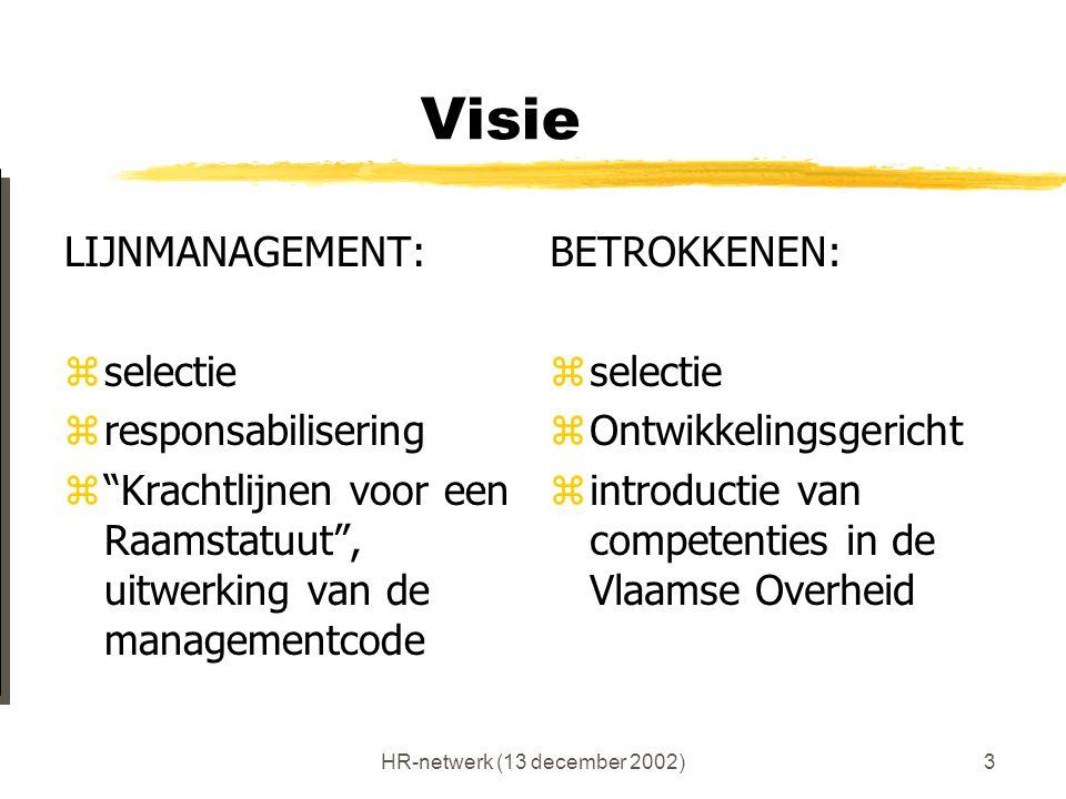 """HR-netwerk (13 december 2002)3 Visie LIJNMANAGEMENT: zselectie zresponsabilisering z""""Krachtlijnen voor een Raamstatuut"""", uitwerking van de managementc"""