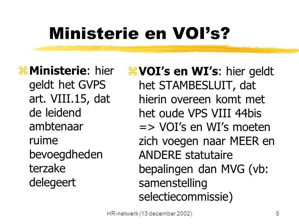 HR-netwerk (13 december 2002)5 Ministerie en VOI's? zMinisterie: hier geldt het GVPS art. VIII.15, dat de leidend ambtenaar ruime bevoegdheden terzake