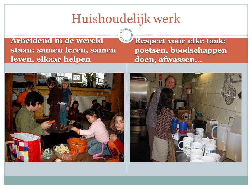 Arbeidend in de wereld staan: samen leren, samen leven, elkaar helpen Respect voor elke taak: poetsen, boodschappen doen, afwassen… Huishoudelijk werk