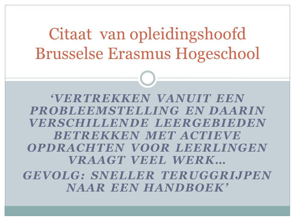 'VERTREKKEN VANUIT EEN PROBLEEMSTELLING EN DAARIN VERSCHILLENDE LEERGEBIEDEN BETREKKEN MET ACTIEVE OPDRACHTEN VOOR LEERLINGEN VRAAGT VEEL WERK… GEVOLG: SNELLER TERUGGRIJPEN NAAR EEN HANDBOEK' Citaat van opleidingshoofd Brusselse Erasmus Hogeschool
