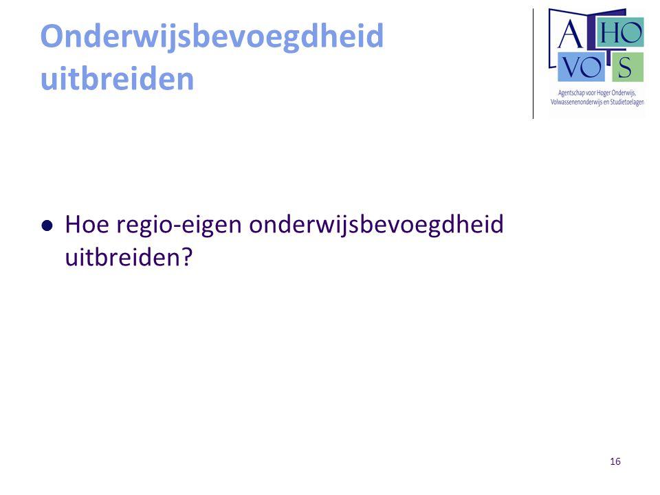 16 Onderwijsbevoegdheid uitbreiden Hoe regio-eigen onderwijsbevoegdheid uitbreiden?