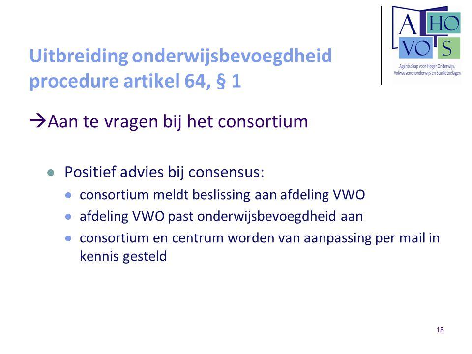 18 Uitbreiding onderwijsbevoegdheid procedure artikel 64, § 1  Aan te vragen bij het consortium Positief advies bij consensus: consortium meldt besli