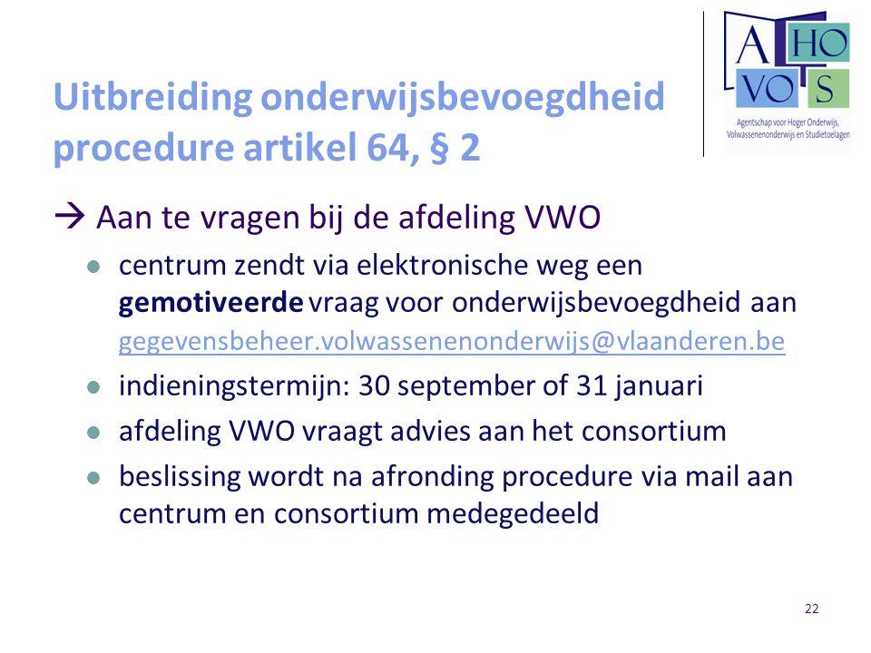 22 Uitbreiding onderwijsbevoegdheid procedure artikel 64, § 2  Aan te vragen bij de afdeling VWO centrum zendt via elektronische weg een gemotiveerde