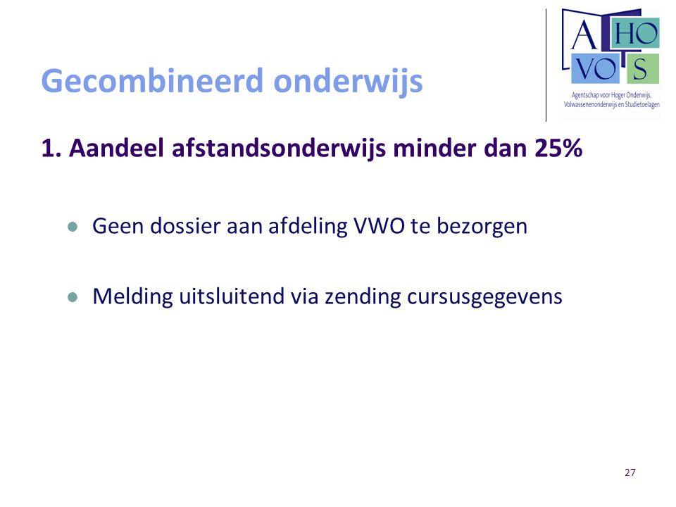 27 Gecombineerd onderwijs 1. Aandeel afstandsonderwijs minder dan 25% Geen dossier aan afdeling VWO te bezorgen Melding uitsluitend via zending cursus