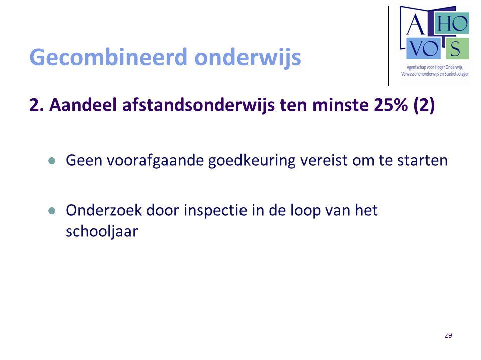 29 Gecombineerd onderwijs 2. Aandeel afstandsonderwijs ten minste 25% (2) Geen voorafgaande goedkeuring vereist om te starten Onderzoek door inspectie
