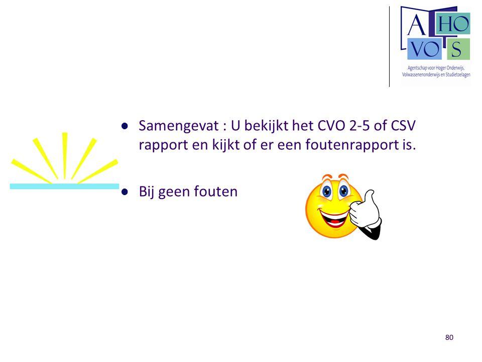 80 Samengevat : U bekijkt het CVO 2-5 of CSV rapport en kijkt of er een foutenrapport is. Bij geen fouten