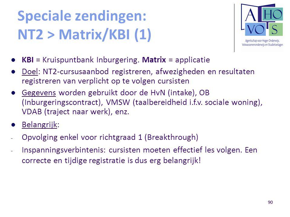 90 Speciale zendingen: NT2 > Matrix/KBI (1) KBI = Kruispuntbank Inburgering. Matrix = applicatie Doel: NT2-cursusaanbod registreren, afwezigheden en r
