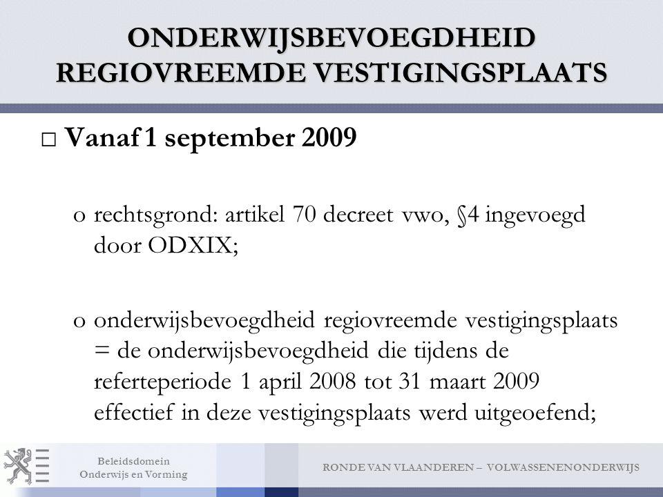 RONDE VAN VLAANDEREN – VOLWASSENENONDERWIJS Beleidsdomein Onderwijs en Vorming ONDERWIJSBEVOEGDHEID REGIOVREEMDE VESTIGINGSPLAATS □Vanaf 1 september 2009 orechtsgrond: artikel 70 decreet vwo, §4 ingevoegd door ODXIX; oonderwijsbevoegdheid regiovreemde vestigingsplaats = de onderwijsbevoegdheid die tijdens de referteperiode 1 april 2008 tot 31 maart 2009 effectief in deze vestigingsplaats werd uitgeoefend;