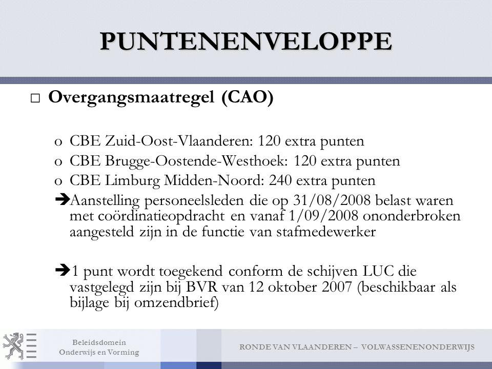 RONDE VAN VLAANDEREN – VOLWASSENENONDERWIJS Beleidsdomein Onderwijs en Vorming PUNTENENVELOPPE □Overgangsmaatregel (CAO) oCBE Zuid-Oost-Vlaanderen: 120 extra punten oCBE Brugge-Oostende-Westhoek: 120 extra punten oCBE Limburg Midden-Noord: 240 extra punten  Aanstelling personeelsleden die op 31/08/2008 belast waren met coördinatieopdracht en vanaf 1/09/2008 ononderbroken aangesteld zijn in de functie van stafmedewerker  1 punt wordt toegekend conform de schijven LUC die vastgelegd zijn bij BVR van 12 oktober 2007 (beschikbaar als bijlage bij omzendbrief)