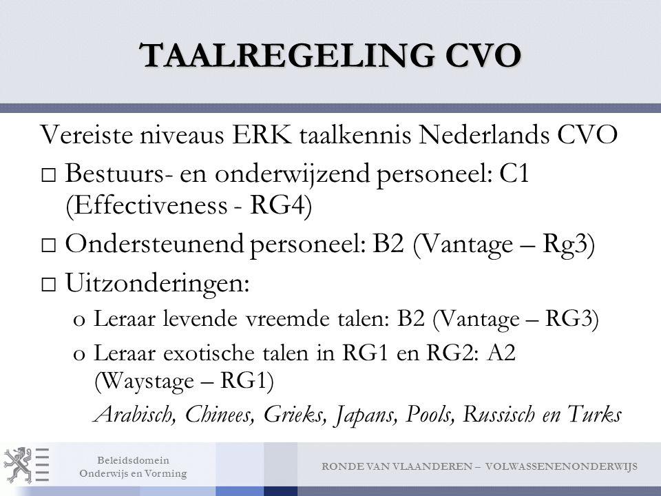 RONDE VAN VLAANDEREN – VOLWASSENENONDERWIJS Beleidsdomein Onderwijs en Vorming TAALREGELING CVO Vereiste niveaus ERK taalkennis Nederlands CVO □Bestuurs- en onderwijzend personeel: C1 (Effectiveness - RG4) □Ondersteunend personeel: B2 (Vantage – Rg3) □Uitzonderingen: oLeraar levende vreemde talen: B2 (Vantage – RG3) oLeraar exotische talen in RG1 en RG2: A2 (Waystage – RG1) Arabisch, Chinees, Grieks, Japans, Pools, Russisch en Turks