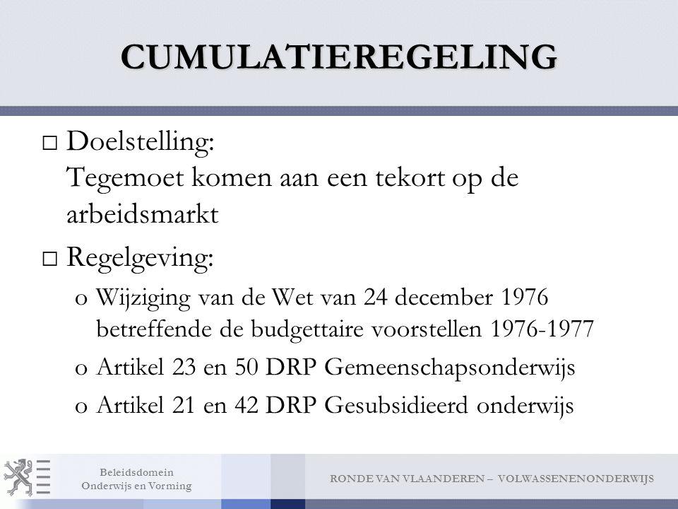 RONDE VAN VLAANDEREN – VOLWASSENENONDERWIJS Beleidsdomein Onderwijs en Vorming CUMULATIEREGELING □Doelstelling: Tegemoet komen aan een tekort op de arbeidsmarkt □Regelgeving: oWijziging van de Wet van 24 december 1976 betreffende de budgettaire voorstellen 1976-1977 oArtikel 23 en 50 DRP Gemeenschapsonderwijs oArtikel 21 en 42 DRP Gesubsidieerd onderwijs