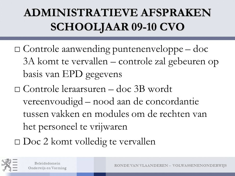 RONDE VAN VLAANDEREN – VOLWASSENENONDERWIJS Beleidsdomein Onderwijs en Vorming ADMINISTRATIEVE AFSPRAKEN SCHOOLJAAR 09-10 CVO □Controle aanwending puntenenveloppe – doc 3A komt te vervallen – controle zal gebeuren op basis van EPD gegevens □Controle leraarsuren – doc 3B wordt vereenvoudigd – nood aan de concordantie tussen vakken en modules om de rechten van het personeel te vrijwaren □Doc 2 komt volledig te vervallen