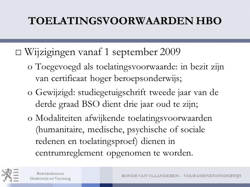 RONDE VAN VLAANDEREN – VOLWASSENENONDERWIJS Beleidsdomein Onderwijs en Vorming TOELATINGSVOORWAARDEN HBO □Wijzigingen vanaf 1 september 2009 oToegevoegd als toelatingsvoorwaarde: in bezit zijn van certificaat hoger beroepsonderwijs; oGewijzigd: studiegetuigschrift tweede jaar van de derde graad BSO dient drie jaar oud te zijn; oModaliteiten afwijkende toelatingsvoorwaarden (humanitaire, medische, psychische of sociale redenen en toelatingsproef) dienen in centrumreglement opgenomen te worden.