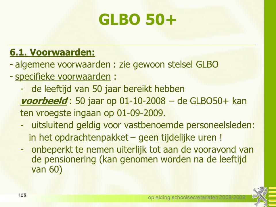 opleiding schoolsecretariaten 2008-2009 107 GLBO 50+ 6.GLBO50+ 6.1. Voorwaarden 6.2. Aanvang 6.3. Duur 6.4. Einddatum 6.5. Aanvraag 6.6. Bezoldiging