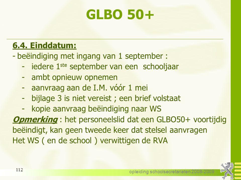 opleiding schoolsecretariaten 2008-2009 111 GLBO 50+ 6.3. Duur: Uiterlijk tot de vooravond van de pensionering 6.4. Einddatum: - uiterlijk op de voora