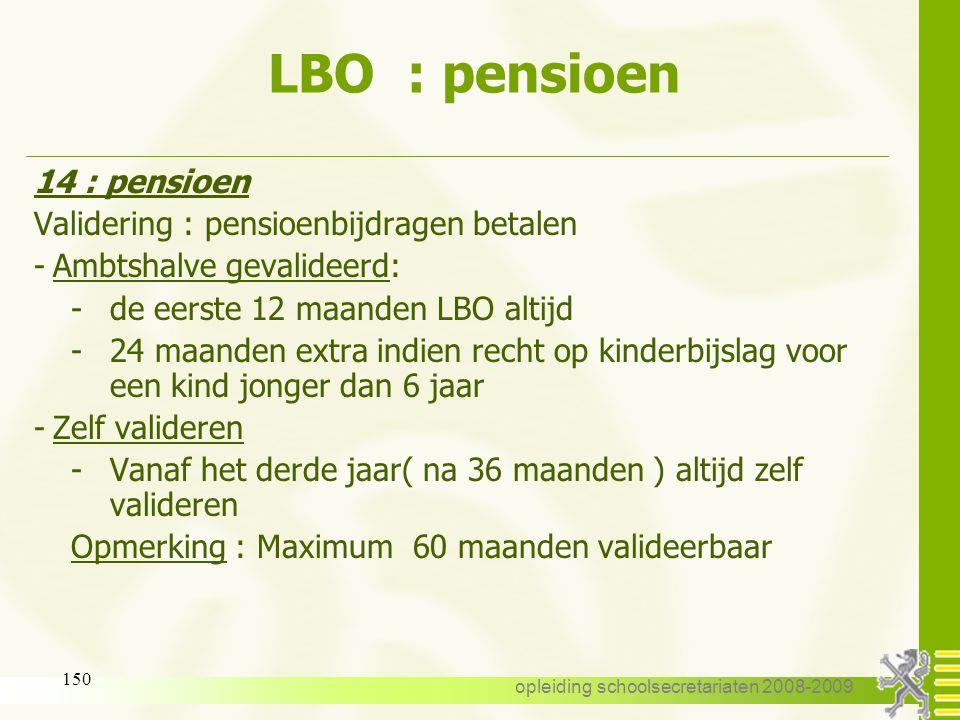 opleiding schoolsecretariaten 2008-2009 149 LBO : pensioen 14 : pensioen -de gevalideerde periodes ( ambtshalve of betaalde ) van gewone GLBO/VLBO, GL