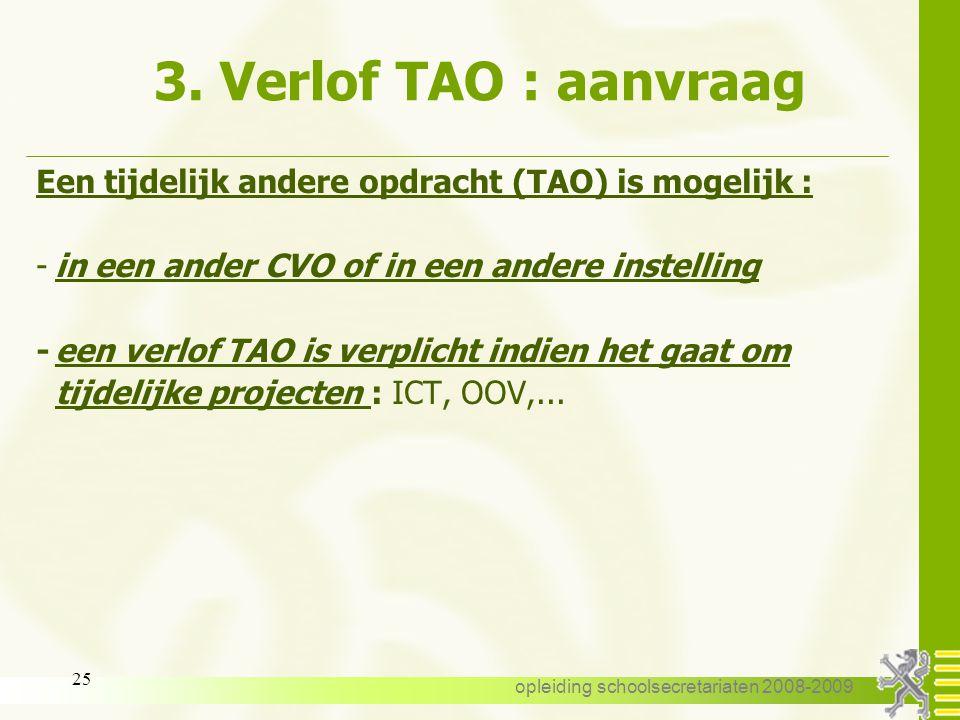 opleiding schoolsecretariaten 2008-2009 24 3. Verlof TAO : aanvraag Een tijdelijk andere opdracht (TAO) is mogelijk : -in eigen CVO : -in een ander am