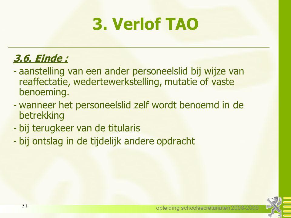 opleiding schoolsecretariaten 2008-2009 30 3. Verlof TAO 3.6. Einde : -einde van de tijdelijk andere opdracht -einde aanstelling altijd uiterlijk 31/8