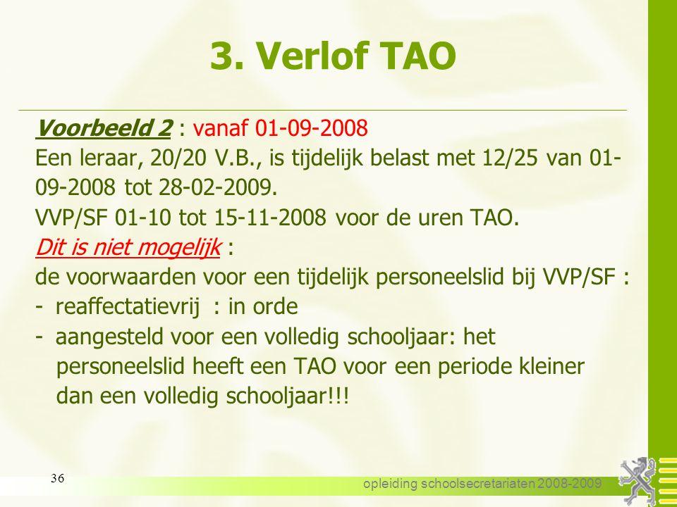 opleiding schoolsecretariaten 2008-2009 35 3. Verlof TAO Voorbeeld 1 : vanaf 01-09-2008 Een leraar, 20/20 V.B., en tijdelijk belast met het ambt van d