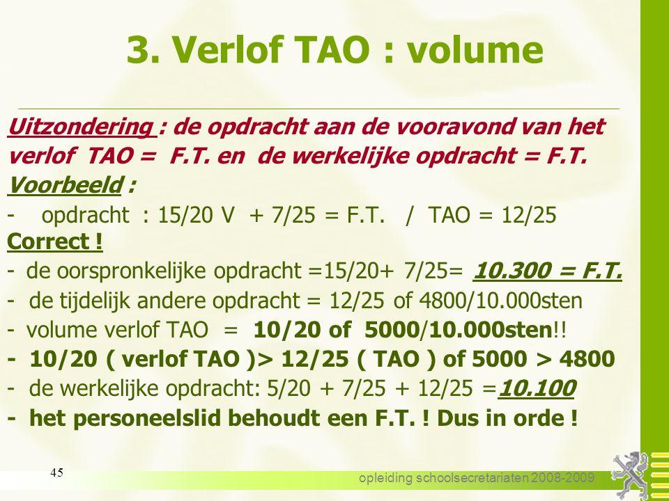opleiding schoolsecretariaten 2008-2009 44 3. Verlof TAO : volume Algemene regel : -opdracht : 10/20 V + 8/20 T -de tijdelijk andere opdracht of TAO =