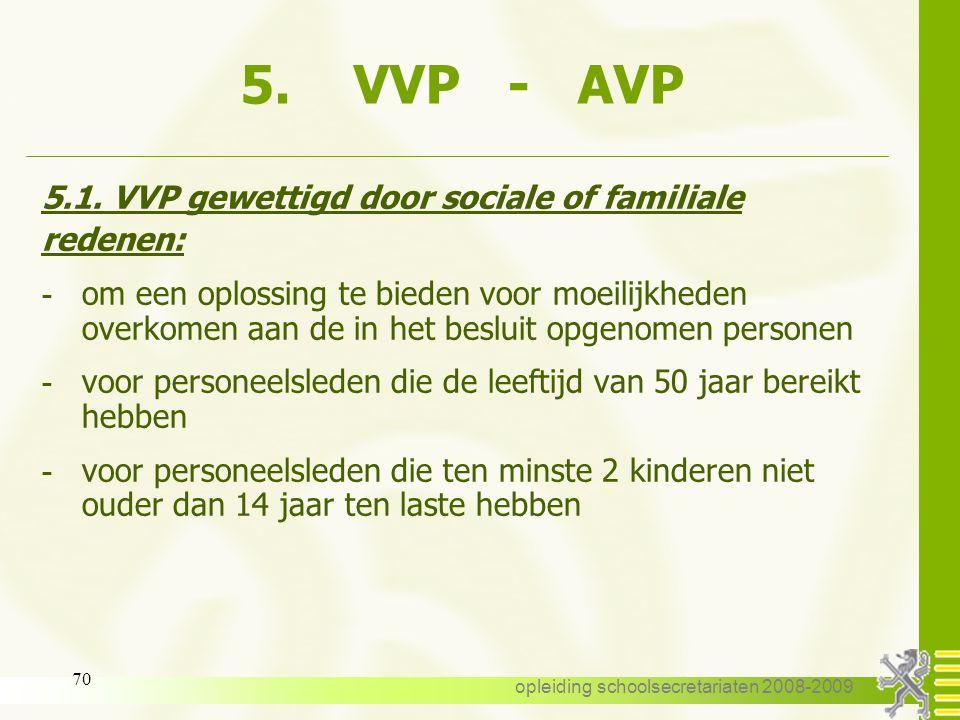 opleiding schoolsecretariaten 2008-2009 69 5. VVP - AVP 5.1. VVP gewettigd door sociale of familiale redenen 5.2. AVP wegens persoonlijke aangelegenhe