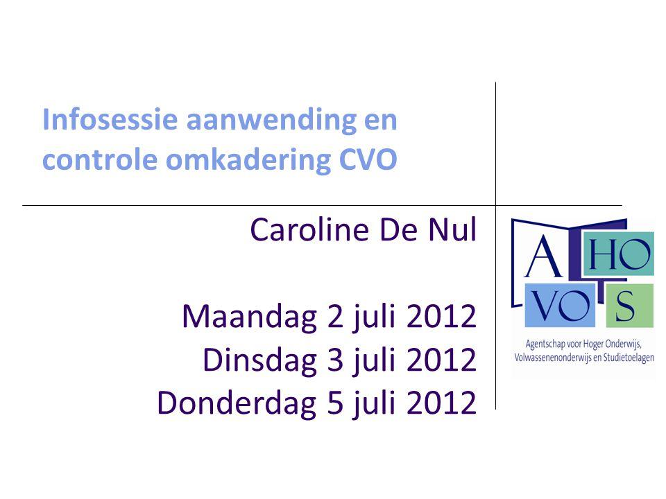 Infosessie aanwending en controle omkadering CVO Caroline De Nul Maandag 2 juli 2012 Dinsdag 3 juli 2012 Donderdag 5 juli 2012