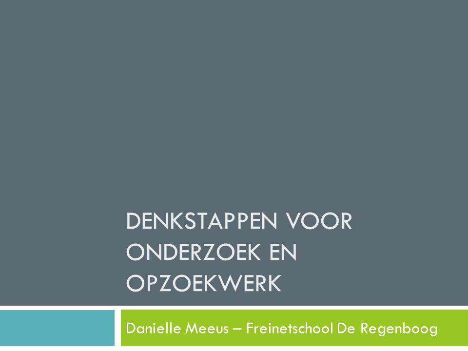 DENKSTAPPEN VOOR ONDERZOEK EN OPZOEKWERK Danielle Meeus – Freinetschool De Regenboog