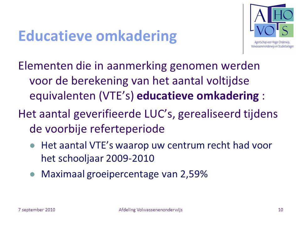 7 september 2010Afdeling Volwassenenonderwijs10 Educatieve omkadering Elementen die in aanmerking genomen werden voor de berekening van het aantal voltijdse equivalenten (VTE's) educatieve omkadering : Het aantal geverifieerde LUC's, gerealiseerd tijdens de voorbije referteperiode Het aantal VTE's waarop uw centrum recht had voor het schooljaar 2009-2010 Maximaal groeipercentage van 2,59%