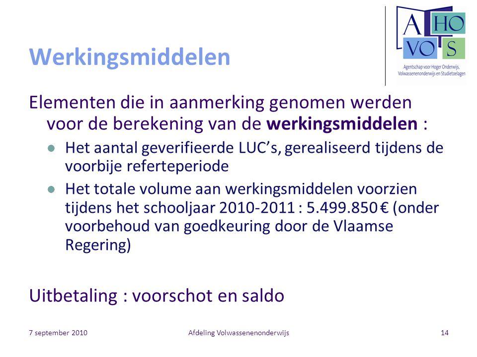 7 september 2010Afdeling Volwassenenonderwijs14 Werkingsmiddelen Elementen die in aanmerking genomen werden voor de berekening van de werkingsmiddelen : Het aantal geverifieerde LUC's, gerealiseerd tijdens de voorbije referteperiode Het totale volume aan werkingsmiddelen voorzien tijdens het schooljaar 2010-2011 : 5.499.850 € (onder voorbehoud van goedkeuring door de Vlaamse Regering) Uitbetaling : voorschot en saldo
