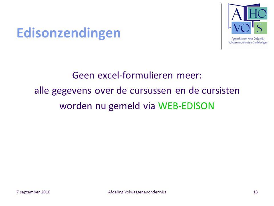 7 september 2010Afdeling Volwassenenonderwijs18 Edisonzendingen Geen excel-formulieren meer: alle gegevens over de cursussen en de cursisten worden nu gemeld via WEB-EDISON