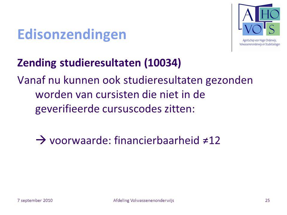 7 september 2010Afdeling Volwassenenonderwijs25 Edisonzendingen Zending studieresultaten (10034) Vanaf nu kunnen ook studieresultaten gezonden worden van cursisten die niet in de geverifieerde cursuscodes zitten:  voorwaarde: financierbaarheid ≠12