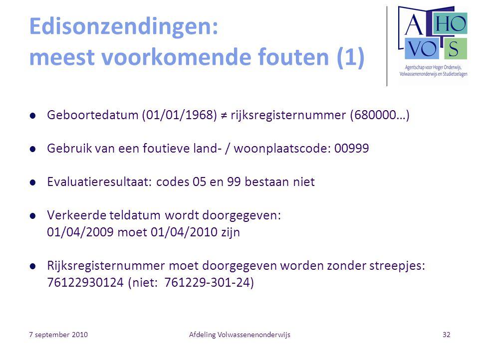 7 september 2010Afdeling Volwassenenonderwijs32 Edisonzendingen: meest voorkomende fouten (1) Geboortedatum (01/01/1968) ≠ rijksregisternummer (680000…) Gebruik van een foutieve land- / woonplaatscode: 00999 Evaluatieresultaat: codes 05 en 99 bestaan niet Verkeerde teldatum wordt doorgegeven: 01/04/2009 moet 01/04/2010 zijn Rijksregisternummer moet doorgegeven worden zonder streepjes: 76122930124 (niet: 761229-301-24)