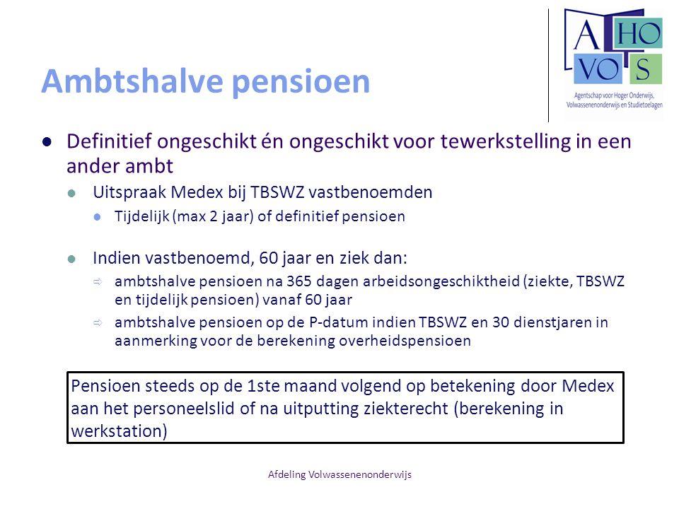 Afdeling Volwassenenonderwijs Ambtshalve pensioen Definitief ongeschikt én ongeschikt voor tewerkstelling in een ander ambt Uitspraak Medex bij TBSWZ vastbenoemden Tijdelijk (max 2 jaar) of definitief pensioen Indien vastbenoemd, 60 jaar en ziek dan:  ambtshalve pensioen na 365 dagen arbeidsongeschiktheid (ziekte, TBSWZ en tijdelijk pensioen) vanaf 60 jaar  ambtshalve pensioen op de P-datum indien TBSWZ en 30 dienstjaren in aanmerking voor de berekening overheidspensioen Pensioen steeds op de 1ste maand volgend op betekening door Medex aan het personeelslid of na uitputting ziekterecht (berekening in werkstation)