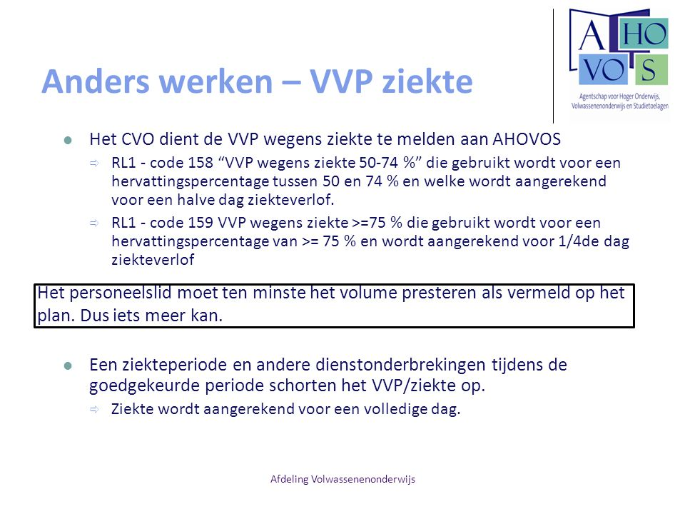 Afdeling Volwassenenonderwijs Anders werken – VVP ziekte Het CVO dient de VVP wegens ziekte te melden aan AHOVOS  RL1 - code 158 VVP wegens ziekte 50-74 % die gebruikt wordt voor een hervattingspercentage tussen 50 en 74 % en welke wordt aangerekend voor een halve dag ziekteverlof.