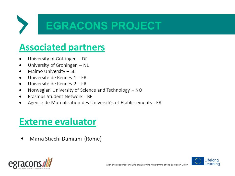 EGRACONS PROJECT Associated partners  University of Göttingen – DE  University of Groningen – NL  Malmö University – SE  Université de Rennes 1 – FR  Université de Rennes 2 – FR  Norwegian University of Science and Technology – NO  Erasmus Student Network - BE  Agence de Mutualisation des Universités et Etablissements - FR With the support of the Lifelong Learning Programme of the European Union Externe evaluator  Maria Sticchi Damiani (Rome)