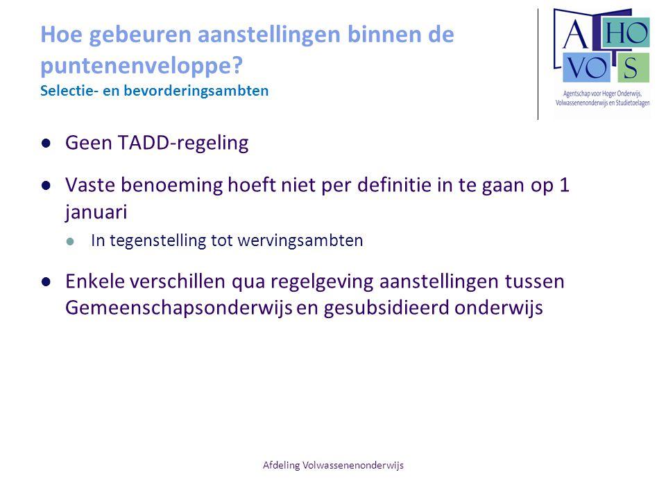 Afdeling Volwassenenonderwijs Hoe gebeuren aanstellingen binnen de puntenenveloppe? Selectie- en bevorderingsambten Geen TADD-regeling Vaste benoeming