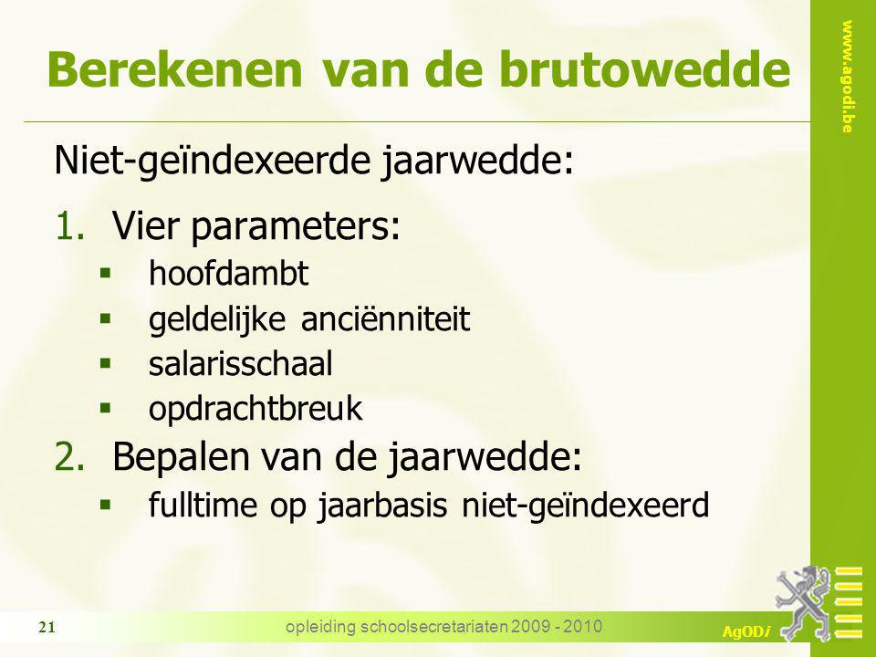 www.agodi.be AgODi opleiding schoolsecretariaten 2009 - 2010 21 Berekenen van de brutowedde Niet-geïndexeerde jaarwedde: 1.Vier parameters:  hoofdamb