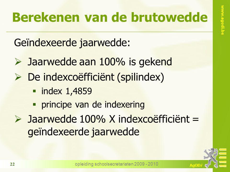 www.agodi.be AgODi opleiding schoolsecretariaten 2009 - 2010 22 Berekenen van de brutowedde Geïndexeerde jaarwedde:  Jaarwedde aan 100% is gekend  D