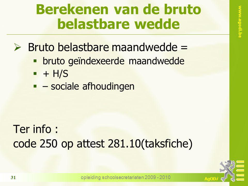 www.agodi.be AgODi opleiding schoolsecretariaten 2009 - 2010 31 Berekenen van de bruto belastbare wedde  Bruto belastbare maandwedde =  bruto geïnde