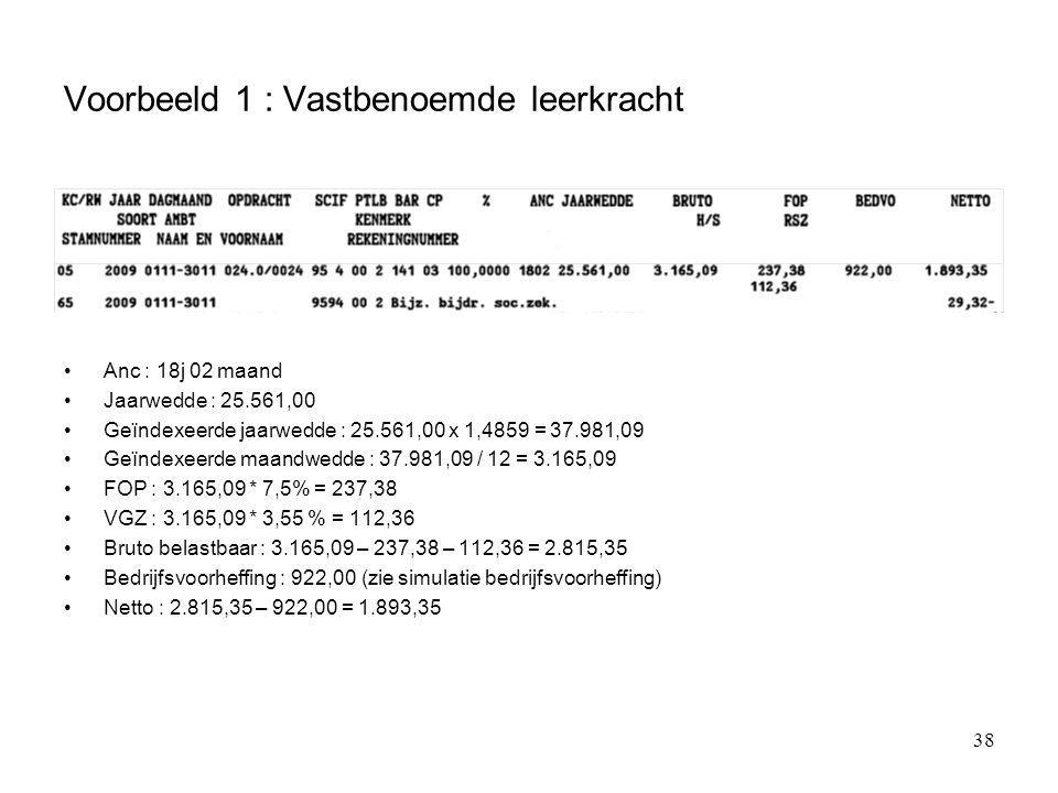 38 Voorbeeld 1 : Vastbenoemde leerkracht Anc : 18j 02 maand Jaarwedde : 25.561,00 Geïndexeerde jaarwedde : 25.561,00 x 1,4859 = 37.981,09 Geïndexeerde